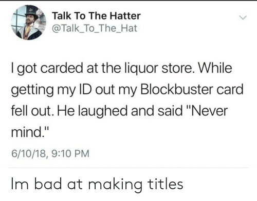 """Blockbuster: Talk To The Hatter  @Talk_To_The_Hat  I got carded at the liquor store. While  getting my ID out my Blockbuster card  fell out. He laughed and said """"Never  mind.""""  6/10/18, 9:10 PM Im bad at making titles"""