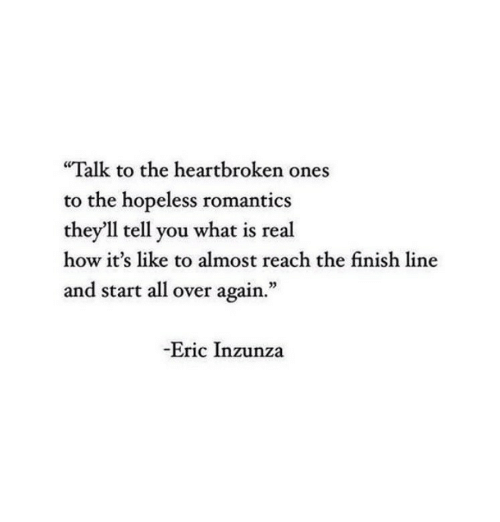 """Finish Line: """"Talk to the heartbroken ones  to the hopeless romantics  they'll tell you what is real  how it's like to almost reach the finish line  and start all over again.""""  -Eric Inzunza"""