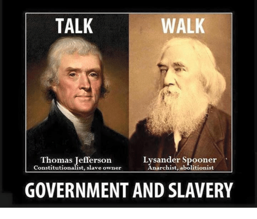 Memes, Thomas Jefferson, and Government: TALK  WALK  Thomas Jefferson  Lysander Spooner  Anarchist, abolitionist  Constitutionalist, slave owner  GOVERNMENT AND SLAVERY