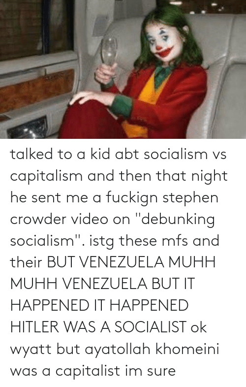 """Crowder: talked to a kid abt socialism vs capitalism and then that night he sent me a fuckign stephen crowder video on """"debunking socialism"""". istg these mfs and their BUT VENEZUELA MUHH MUHH VENEZUELA BUT IT HAPPENED IT HAPPENED HITLER WAS A SOCIALIST ok wyatt but ayatollah khomeini was a capitalist im sure"""