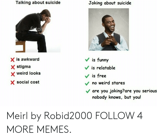 Weird Looks: Talking about suicide  Joking about suicide  fatolia  by Ad  is funny  X is awkward  stigma  is relatable  weird looks  is free  X social cost  no weird stares  are you joking??are you serious  nobody knows, but you! Meirl by Robid2000 FOLLOW 4 MORE MEMES.