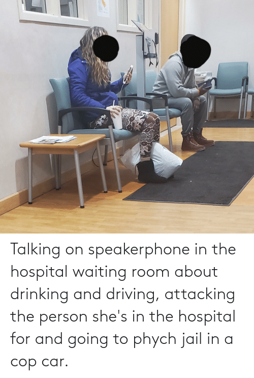 drinking and driving: Talking on speakerphone in the hospital waiting room about drinking and driving, attacking the person she's in the hospital for and going to phych jail in a cop car.