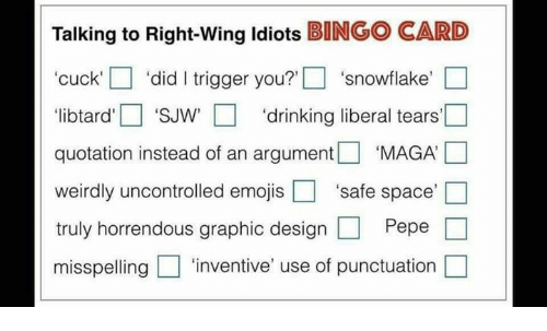 Drinking Liberal Tears: Talking to Right-wing idiots BONGO CARD  'cuck' did I trigger you?'  snowflake  libtard' 'SJW' drinking liberal tears'  quotation instead of an argument  MAGA  weirdly uncontrolled emojis safe space  truly horrendous graphic design  Pepe  misspelling 'inventive' use of punctuation