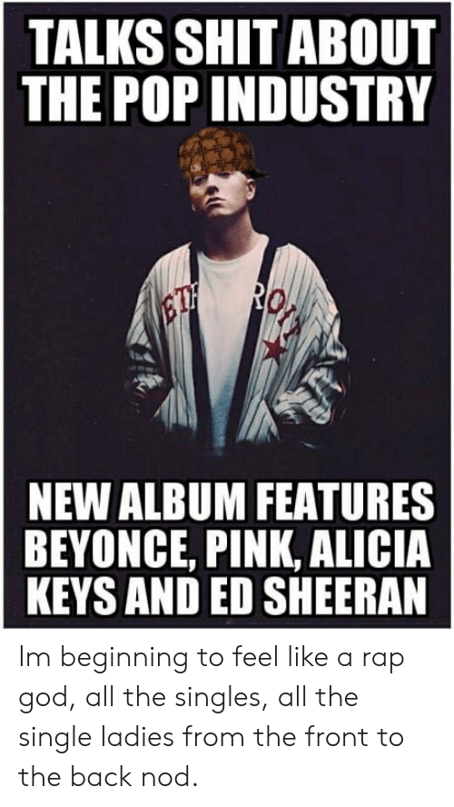 rap god: TALKS SHIT ABOUT  THE POP INDUSTRY  NEW ALBUM FEATURES  BEYONCE, PINK, ALICIA  KEYS AND ED SHEERAN Im beginning to feel like a rap god, all the singles, all the single ladies from the front to the back nod.