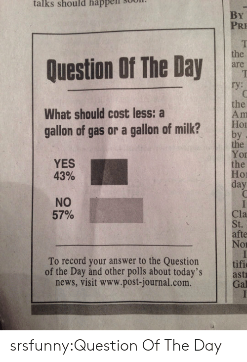 hor: talks  should  happell  sool.  By  PRE  Question Of The Day  are  the  What should cost less: a  gallon of gas or a gallon of milk? bo  the  Yor  the  Hor  day  YES  43%  NO  57%  Cla  St.  afte  Nor  To record your answer to the Question tifi  of the Day and other polls about today's  news, visit www.post-journal.com.  astr  Gal srsfunny:Question Of The Day