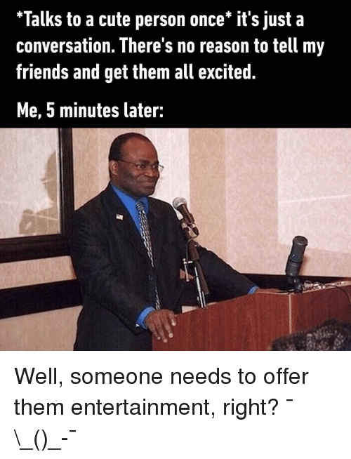 """Cute, Friends, and Memes: """"Talks to a cute person once* it's just a  conversation. There's no reason to tell my  friends and get them all excited  Me, 5 minutes later: Well, someone needs to offer them entertainment, right? ¯\_(ツ)_-¯"""