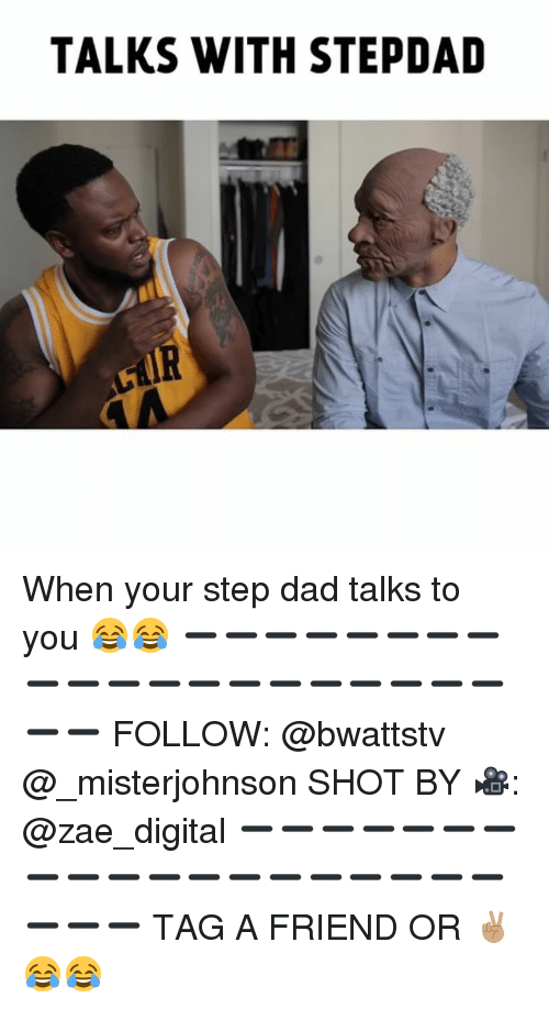 Dad, Memes, and 🤖: TALKS WITH STEPDAD When your step dad talks to you 😂😂 ➖➖➖➖➖➖➖➖➖➖➖➖➖➖➖➖➖➖➖➖➖➖ FOLLOW: @bwattstv @_misterjohnson SHOT BY 🎥: @zae_digital ➖➖➖➖➖➖➖➖➖➖➖➖➖➖➖➖➖➖➖➖➖➖ TAG A FRIEND OR ✌🏽😂😂