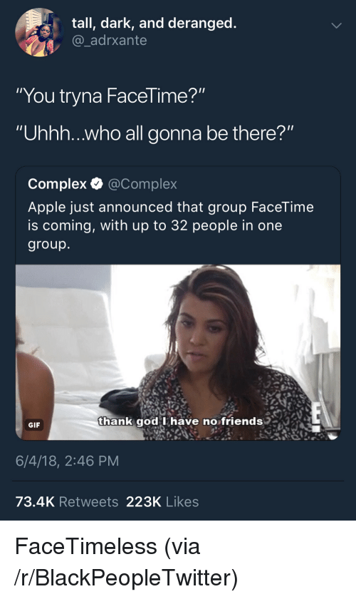 """Apple, Blackpeopletwitter, and Complex: tall, dark, and deranged  @_adrxante  """"You tryna FaceTime?""""  """"Uhhh...who all gonna be there?""""  Complex Q @Complex  Apple just announced that group FaceTime  is coming, with up to 32 people in one  group  thank god I have no friends  qgod Ihave no friends  GIF  6/4/18, 2:46 PM  73.4K Retweets 223K Likes <p>FaceTimeless (via /r/BlackPeopleTwitter)</p>"""
