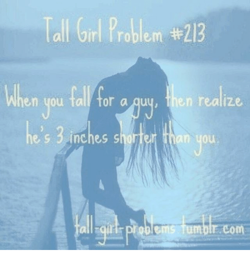 Tall Girls Problem: Tall Girl Problem #213  en you tall tor a quu, then realize  es 3inches shorfer than you  all qiur ploblems Tumble com