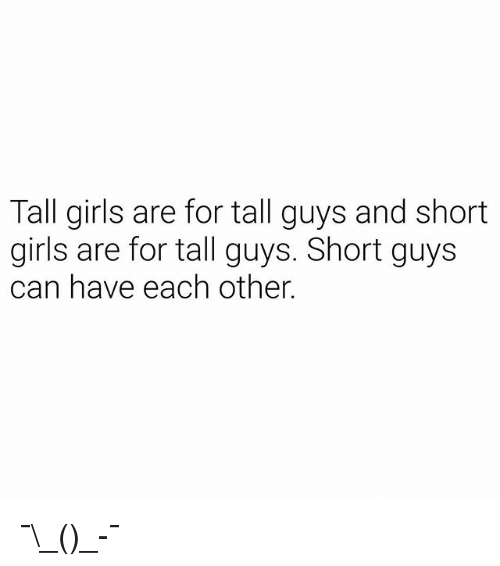short girls: Tall girls are for tall guys and short  girls are for tall guys. Short guys  can have each other. ¯\_(ツ)_-¯