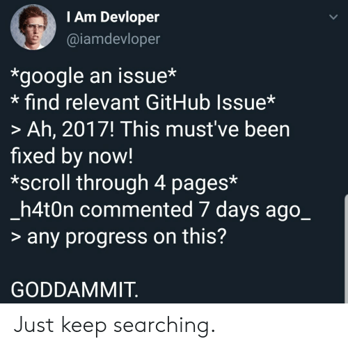 7 days: TAm Devloper  @iamdevloper  *google an issue*  find relevant GitHub Issue*  > Ah, 2017! This must've been  fixed by now!  *scroll through 4 pages*  _h4t0n commented 7 days ago_  > any progress on this?  GODDAMMIT Just keep searching.