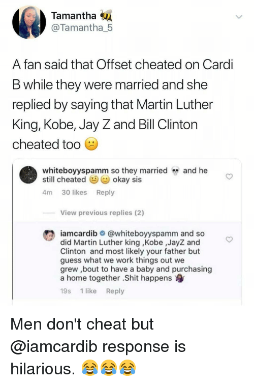 Bill Clinton, Jay, and Jay Z: Tamantha  @Tamantha_5  A fan said that Offset cheated on Cardi  B while they were married and she  replied by saying that Martin Luther  King, Kobe, Jay Z and Bill Clinton  cheated tod  whiteboyyspamm so they marriedand he  still cheated okay sis  4m 30 likes Reply  View previous replies (2)  #2 iamcardib  @whiteboyyspamm and so  did Martin Luther king ,Kobe ,JayZ and  Clinton and most likely your father but  guess what we work things out we  grew ,bout to have a baby and purchasing  a home together .Shit happens  19s 1 like Reply Men don't cheat but @iamcardib response is hilarious. 😂😂😂