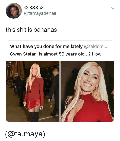 Stefani: @tamayadenae  this shit is bananas  What have you done for me lately @seldom...  Gwen Stefani is almost 50 years old...? How (@ta.maya)