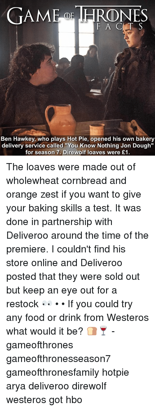 "Doughe: TAME IHRONES  F A C T S  Ben Hawkey, who plays Hot Pie, opened his own bakery  delivery service called ""You Know Nothing Jon Dough""  for season 7. Direwolf loaves were £1 The loaves were made out of wholewheat cornbread and orange zest if you want to give your baking skills a test. It was done in partnership with Deliveroo around the time of the premiere. I couldn't find his store online and Deliveroo posted that they were sold out but keep an eye out for a restock 👀 • • If you could try any food or drink from Westeros what would it be? 🍞🍷 - gameofthrones gameofthronesseason7 gameofthronesfamily hotpie arya deliveroo direwolf westeros got hbo"