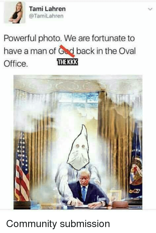 Submissives: Tami Lahren  @TamiLahren  Powerful photo. We are fortunate to  have a man of Ged back in the Oval  THE KKK  Office. Community submission