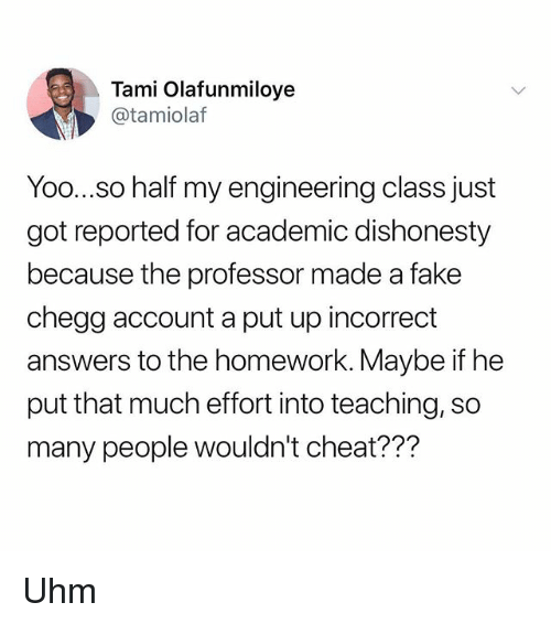 Fake, Memes, and Homework: Tami Olafunmiloye  @tamiolaf  Yoo...so half my engineering class just  got reported for academic dishonesty  because the professor made a fake  chegg account a put up incorrect  answers to the homework. Maybe if he  put that much effort into teaching, so  many people wouldn't cheat??? Uhm