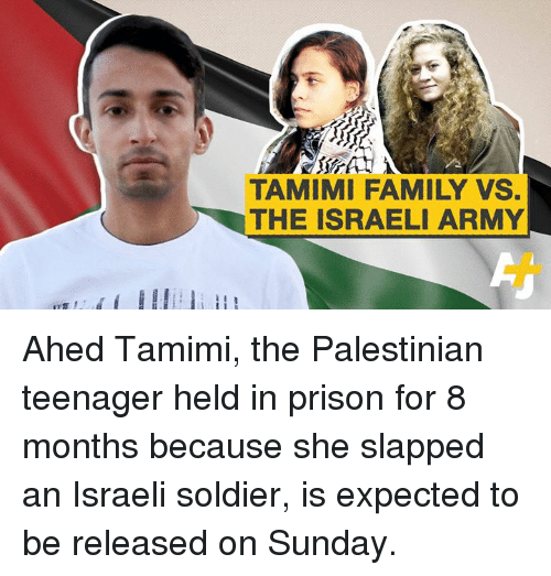 palestinian: TAMIMI FAMILY VS.  THE ISRAELI ARMY Ahed Tamimi, the Palestinian teenager held in prison for 8 months because she slapped an Israeli soldier, is expected to be released on Sunday.