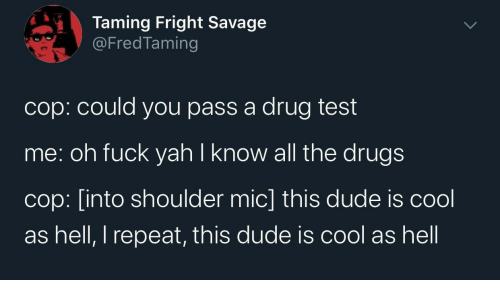cop: Taming Fright Savage  @FredTaming  cop: could you pass a drug test  me: oh fuck yah I know all the drugs  cop: [into shoulder mic] this dude is cool  as hell, I repeat, this dude is cool as hell