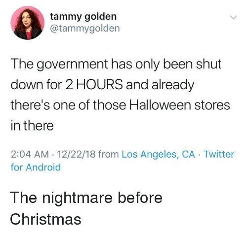 Tammy: tammy golden  @tammygolden  The government has only been shut  down for 2 HOURS and already  there's one of those Halloween stores  in there  2:04 AM. 12/22/18 from Los Angeles, CA Twitter  for Android The nightmare before Christmas