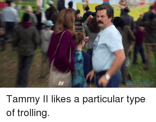 Trolling: Tammy II likes a particular type of trolling.