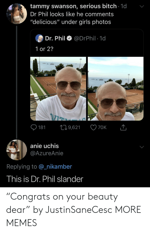 """Dank, Girls, and Memes: tammy swanson, serious bitch 1d  Dr Phil looks like he comments  """"delicious"""" under girls photos  Dr. Phil  @DrPhil 1d  1 or 2?  181  19,621  70K  anie uchis  @AzureAnie  Replying to @nikamber  This is Dr. Phil slander """"Congrats on your beauty dear"""" by JustinSaneCesc MORE MEMES"""