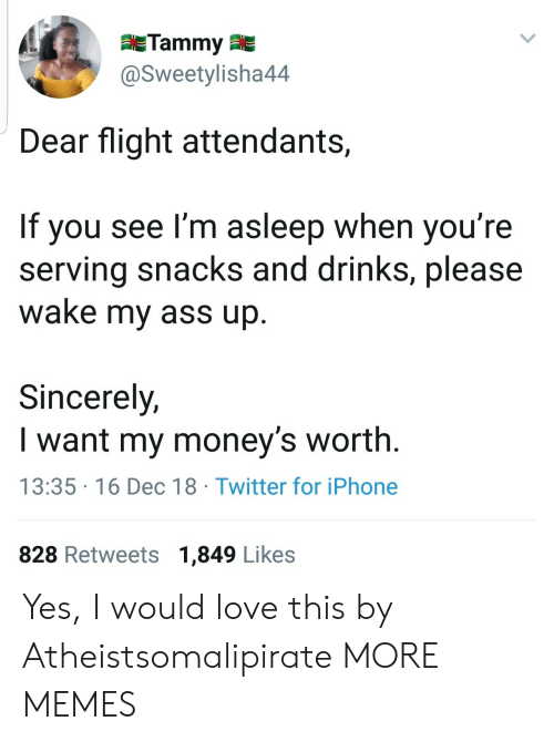 Tammy: Tammy  @Sweetylisha44  Dear flight attendants,  If you see I'm asleep when you're  serving snacks and drinks, please  wake my ass up  Sincerely,  I want my money's worth.  13:35 16 Dec 18 Twitter for iPhone  828 Retweets 1,849 Likes Yes, I would love this by Atheistsomalipirate MORE MEMES