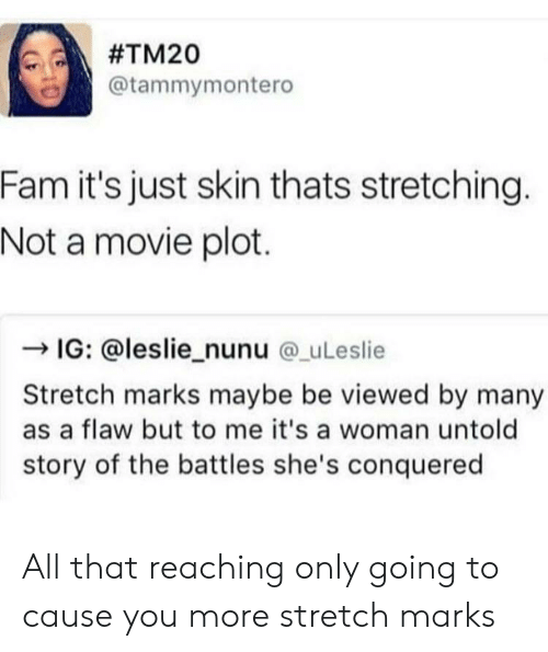 Nunu: @tammymontero  Fam it's just skin thats stretching.  Not a movie plot.  -IG: @leslie_nunu @_uLeslie  Stretch marks maybe be viewed by many  as a flaw but to me it's a woman untold  story of the battles she's conquered All that reaching only going to cause you more stretch marks