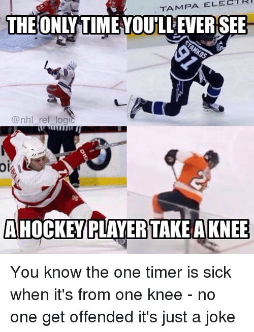 Memes, National Hockey League (NHL), and Time: TAMPA ELECTRI  THE ONLY TIME YOULEVERSEE  @nhl_ref_logi  oi  AHOCKEY PLAYERTAKEAKNEE You know the one timer is sick when it's from one knee - no one get offended it's just a joke