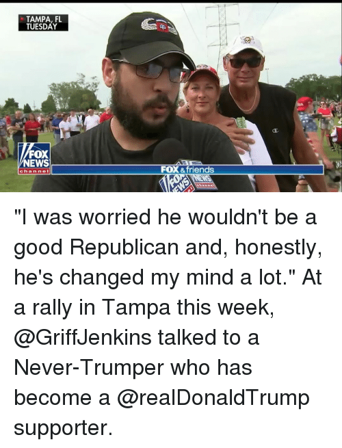 """fox & friends: TAMPA, FL  TUESDAY  FOX  NEWS  FOX &friends  chan nel """"I was worried he wouldn't be a good Republican and, honestly, he's changed my mind a lot."""" At a rally in Tampa this week, @GriffJenkins talked to a Never-Trumper who has become a @realDonaldTrump supporter."""