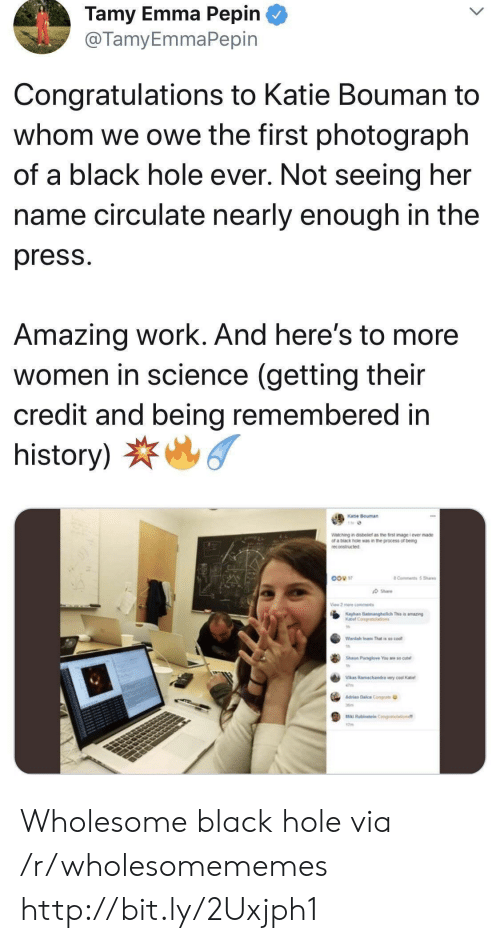 To Whom: Tamy Emma Pepin  @TamyEmmaPepin  Congratulations to Katie Bouman to  whom we owe the first photograph  of a black hole ever. Not seeing her  name circulate nearly enough in the  press  Amazing work. And here's to more  women in science (getting their  credit and being remembered in  history)  Katie Bouman  Watching in disbetef as the first image i ever made  of a biack hole was in the process of being  reconstructed  8 Comments 5Sha  Share  View 2 me cmments  Kayhan Bamanghelich This is amazing  Katel Con ions  Wardah Inam That is so cool  Shoun Paraglove Youae so cut  Vlas Ramachandra very coal Kae  47m  Alan Dalca Congats  Ma Rabieateln Conalaton  7 Wholesome black hole via /r/wholesomememes http://bit.ly/2Uxjph1
