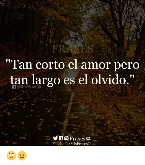 "Facebook, Tan, and Els: ""Tan corto el amor pero  tan largo es el olvido.""  @MisFrasesOk  Facebook/MisFrasesOk 🙄😐"