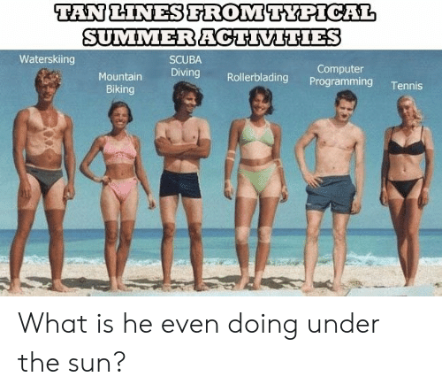 Diving: TAN LINESFROMTYPICAL  SUMMERACTIVITIES  Waterskiing  SCUBA  Computer  Programming  Diving  Mountain  Rollerblading  Tennis  Biking What is he even doing under the sun?