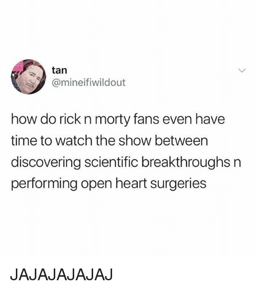 Memes, Heart, and Time: tan  @mineifiwildout  how do rick n morty fans even have  time to watch the show between  discovering scientific breakthroughs n  performing open heart surgeries JAJAJAJAJAJ
