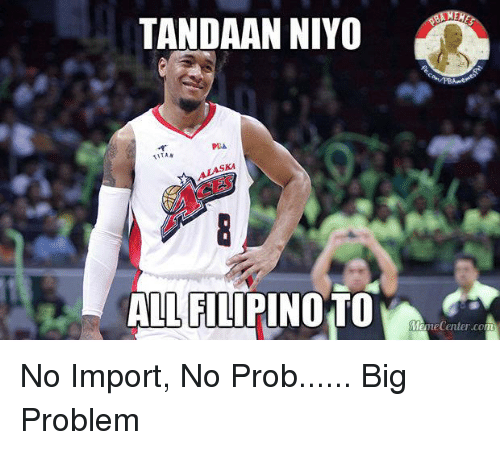 No Probs: TANDAAN NIYO  PIA  WTAN  ALASKA  ALL FILIPINOTO No Import, No Prob...... Big Problem