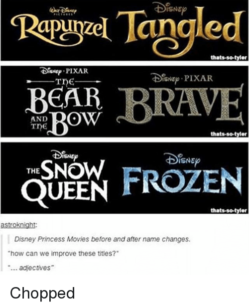 "Disney, Frozen, and Memes: Tangled  Rapuyael thats-so-tylor  PIXAR  DoisNE PIXAR.  BEAR  Bow  AND  Tne  thatsso tyler  THE  SNOW  FROZEN  QUEEN  thats-so-tyler  astroknight:  Disney Princess Movies before and after name changes.  ""how can we improve these titles?  adjectives Chopped"