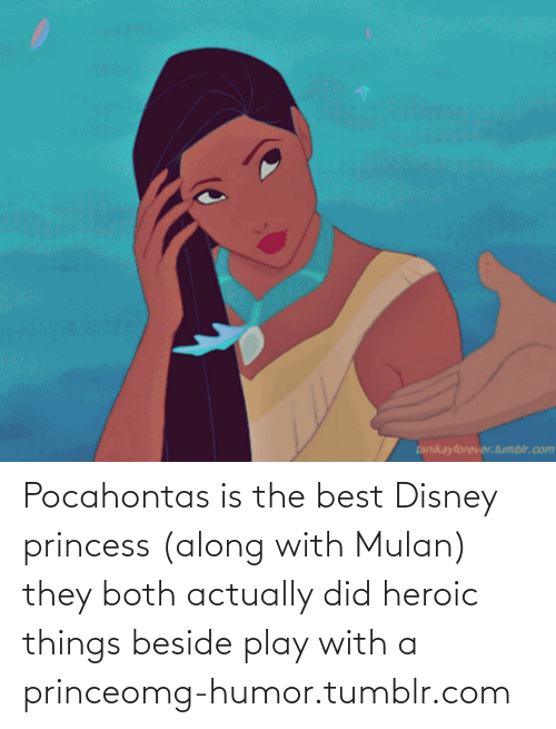 Best Disney: tanikayforever. tumbir.com Pocahontas is the best Disney princess (along with Mulan) they both actually did heroic things beside play with a princeomg-humor.tumblr.com