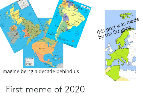 ante: tanite  Venenes  South  eome yical  SCOTLAND  Nerts  Sea  St:  Ante  NORTH  LANTIC  OCEAN  Ooan  Aerere  Traprst Cannc  ENGLAND  this post was made  by the EU gang  Rer D  Arurra  RELAND  wihegt  1RA  bent  Cana:  Diskbe  imagine being a decade behind us First meme of 2020