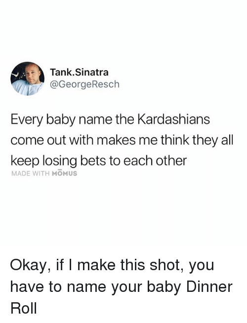 Baby Name: Tank.Sinatra  @GeorgeResch  Every baby name the Kardashians  come out with makes me think they all  keep losing bets to each other  MADE WITH MOMUS Okay, if I make this shot, you have to name your baby Dinner Roll