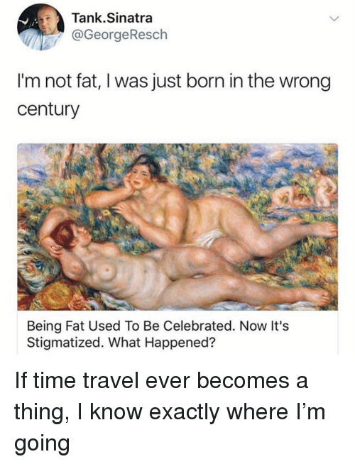 Im Not Fat: Tank.Sinatra  @GeorgeResch  I'm not fat, I was just born in the wrong  century  Being Fat Used To Be Celebrated. Now It's  Stigmatized. What Happened? If time travel ever becomes a thing, I know exactly where I'm going