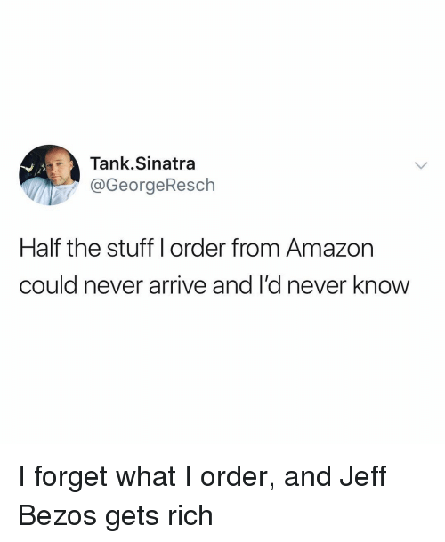 Jeff Bezos: Tank.Sinatra  @GeorgeResch  jl  Half the stuff l order from Amazon  could never arrive and I'd never know I forget what I order, and Jeff Bezos gets rich