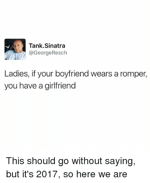 You Have A Girlfriend: Tank Sinatra  @GeorgeResch  Ladies, if your boyfriend wears a romper,  you have a girlfriend This should go without saying, but it's 2017, so here we are