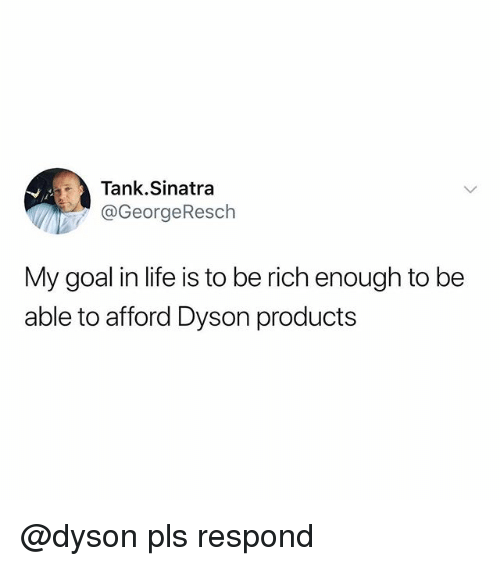 Funny, Life, and Goal: Tank.Sinatra  @GeorgeResch  My goal in life is to be rich enough to be  able to afford Dyson products @dyson pls respond