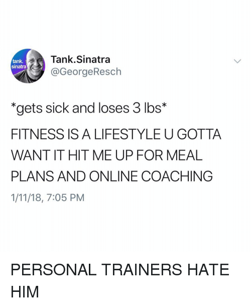 "Coaching: Tank.Sinatra  @GeorgeResch  tank,  sinatra  ""gets sick and loses 3 lbs*  FITNESS IS A LIFESTYLE U GOTTA  WANT IT HIT ME UP FOR MEAL  PLANS AND ONLINE COACHING  1/11/18, 7:05 PM PERSONAL TRAINERS HATE HIM"