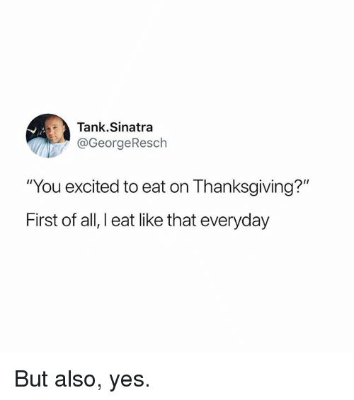 """Funny, Thanksgiving, and Yes: Tank.Sinatra  @GeorgeResch  """"You excited to eat on Thanksgiving?""""  First of all, I eat like that everyday But also, yes."""