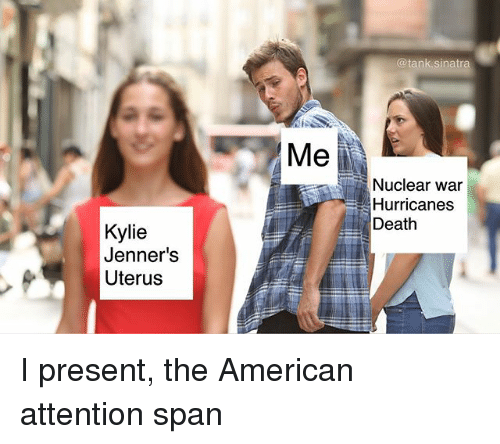 Funny, American, and Death: @tank.sinatra  Me  Nuclear war  Hurricanes  Death  Kylie  Jenner's  Uterus I present, the American attention span