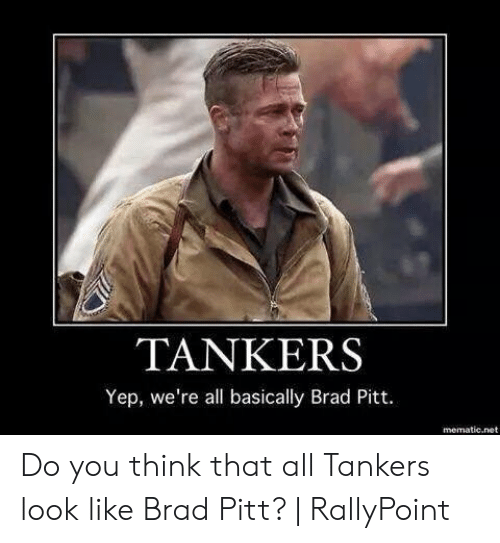 Rallypoint: TANKERS  Yep, we're all basically Brad Pitt.  mematic.net Do you think that all Tankers look like Brad Pitt?   RallyPoint