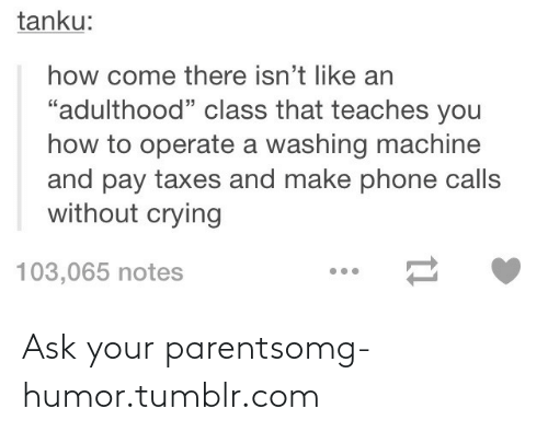 "Phone: tanku:  how come there isn't like an  ""adulthood"" class that teaches you  how to operate a washing machine  and pay taxes and make phone calls  without crying  103,065 notes Ask your parentsomg-humor.tumblr.com"