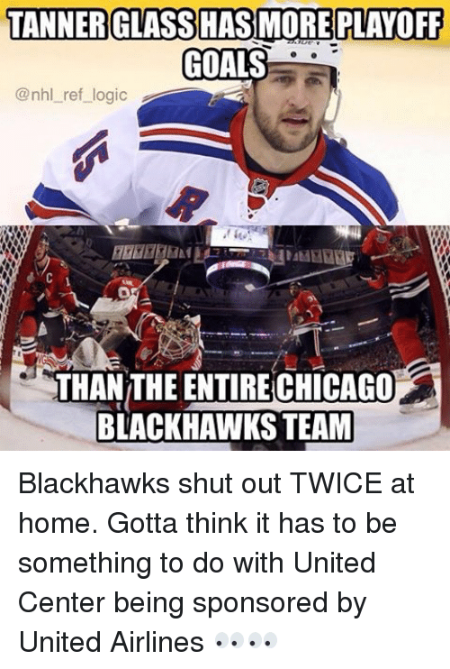 Blackhawks, Chicago, and Goals: TANNER GLASS HAS MORE PLAYOFF  GOALS  @nhl ref logic  THANTHE ENTIRE CHICAGO  BLACKHAWKS TEAM Blackhawks shut out TWICE at home. Gotta think it has to be something to do with United Center being sponsored by United Airlines 👀👀