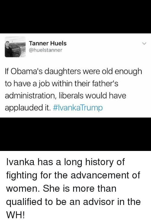 Memes, History, and Ivanka Trump: Tanner Huels  huelstanner  If Obama's daughters were old enough  to have a job within their father's  administration, liberals would have  applauded it  #Ivanka Trump Ivanka has a long history of fighting for the advancement of women. She is more than qualified to be an advisor in the WH!