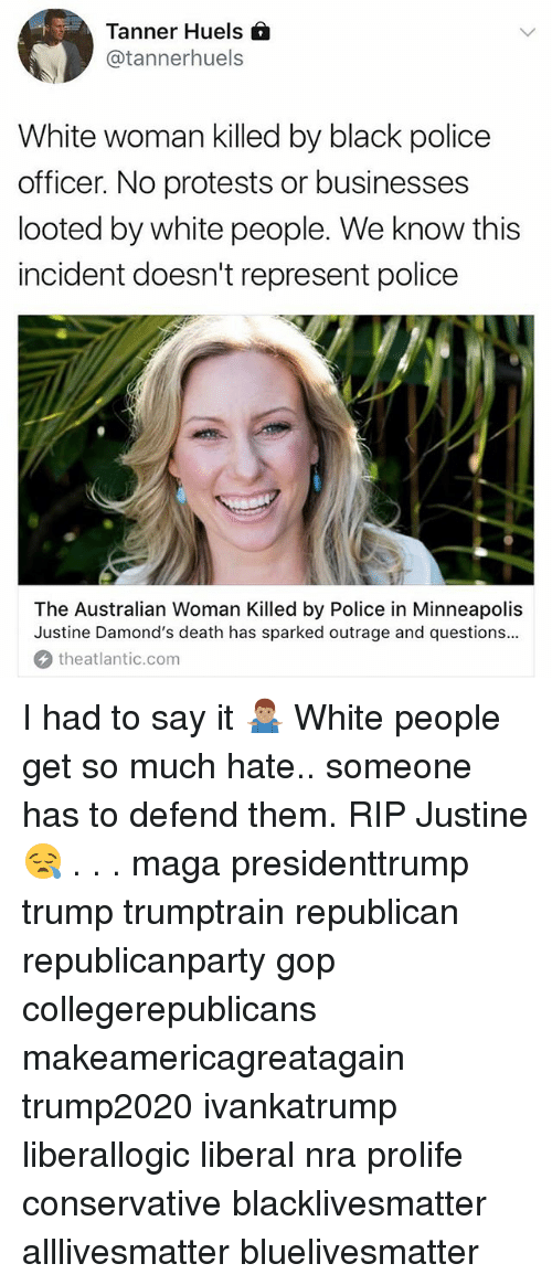 All Lives Matter, Black Lives Matter, and Memes: Tanner Huels  @tannerhuels  White woman killed by black police  officer. No protests or businesses  looted by white people. We know this  incident doesn't represent police  The Australian Woman Killed by Police in Minneapolis  Justine Damond's death has sparked outrage and questions..  theatlantic.com I had to say it 🤷🏽‍♂️ White people get so much hate.. someone has to defend them. RIP Justine😪 . . . maga presidenttrump trump trumptrain republican republicanparty gop collegerepublicans makeamericagreatagain trump2020 ivankatrump liberallogic liberal nra prolife conservative blacklivesmatter alllivesmatter bluelivesmatter
